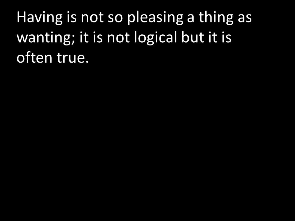 Having is not so pleasing a thing as wanting; it is not logical but it is often true.