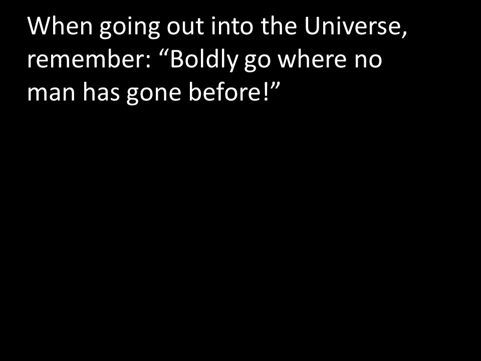 When going out into the Universe, remember: Boldly go where no man has gone before!