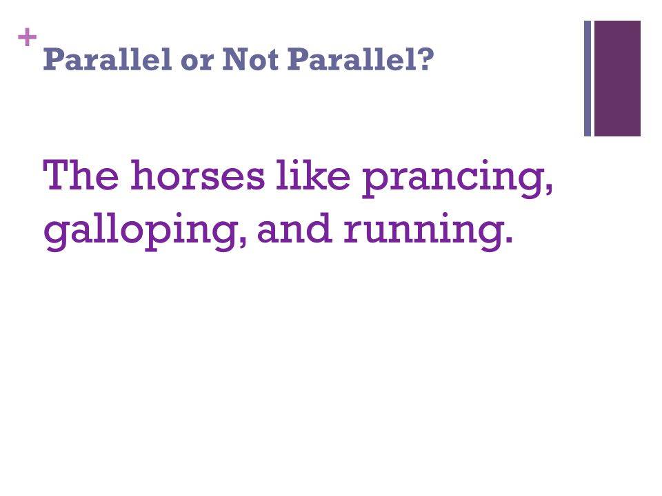 + Parallel or Not Parallel The horses like prancing, galloping, and running.