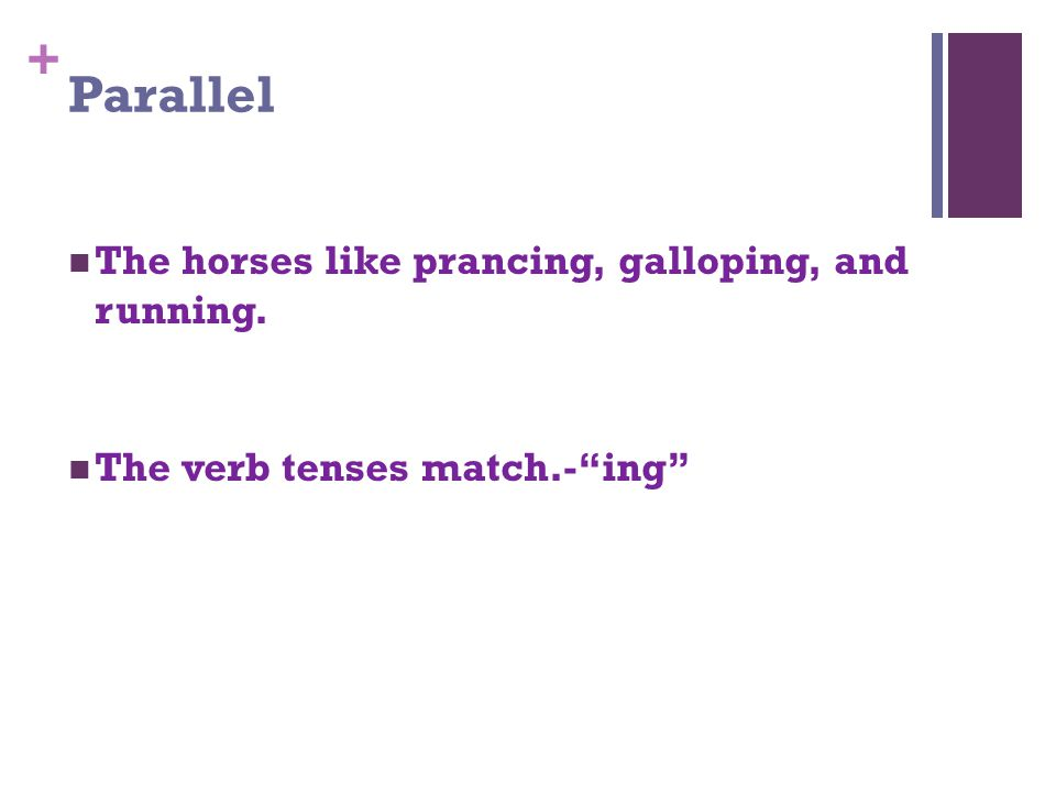 + Parallel The horses like prancing, galloping, and running. The verb tenses match.- ing