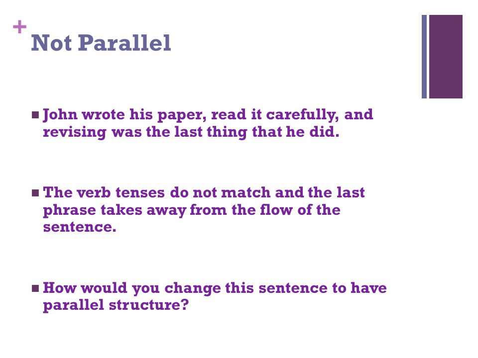 + Not Parallel John wrote his paper, read it carefully, and revising was the last thing that he did.