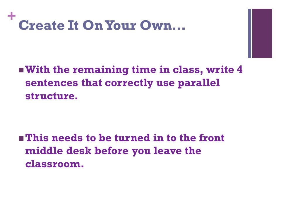 + Create It On Your Own… With the remaining time in class, write 4 sentences that correctly use parallel structure.