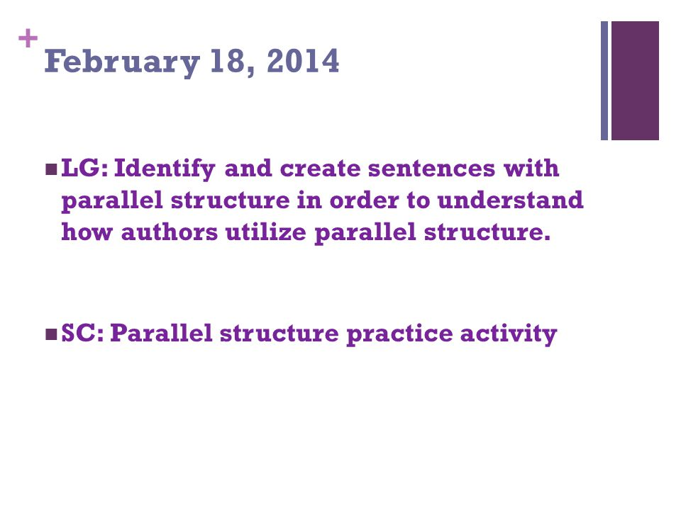 + February 18, 2014 LG: Identify and create sentences with parallel structure in order to understand how authors utilize parallel structure.