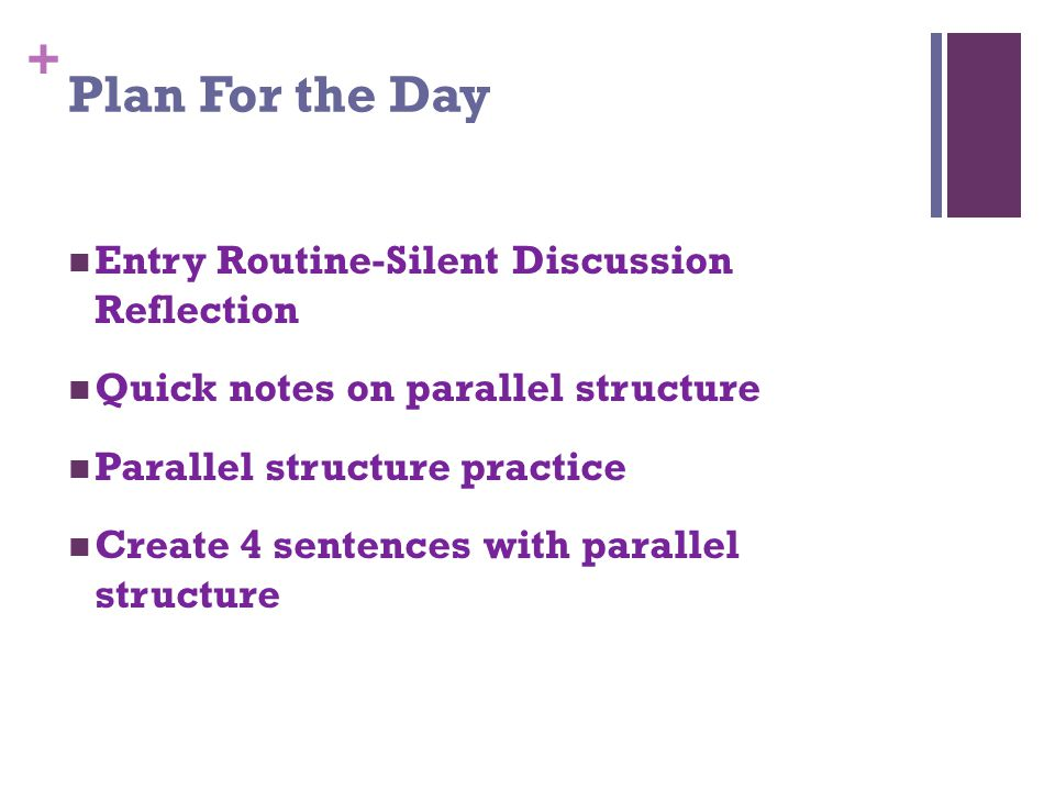 + Plan For the Day Entry Routine-Silent Discussion Reflection Quick notes on parallel structure Parallel structure practice Create 4 sentences with parallel structure