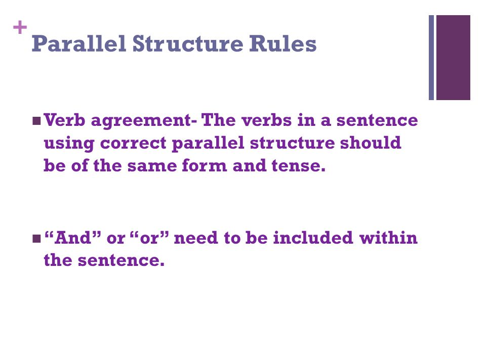 + Parallel Structure Rules Verb agreement- The verbs in a sentence using correct parallel structure should be of the same form and tense.