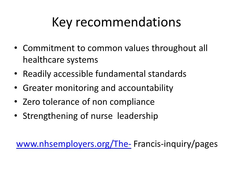 Key recommendations Commitment to common values throughout all healthcare systems Readily accessible fundamental standards Greater monitoring and accountability Zero tolerance of non compliance Strengthening of nurse leadership www.nhsemployers.org/The- Francis-inquiry/pageswww.nhsemployers.org/The-
