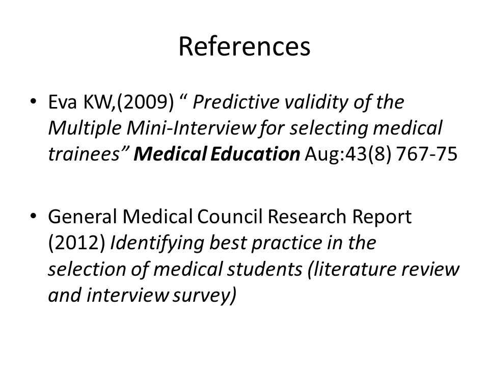 References Eva KW,(2009) Predictive validity of the Multiple Mini-Interview for selecting medical trainees Medical Education Aug:43(8) 767-75 General Medical Council Research Report (2012) Identifying best practice in the selection of medical students (literature review and interview survey)