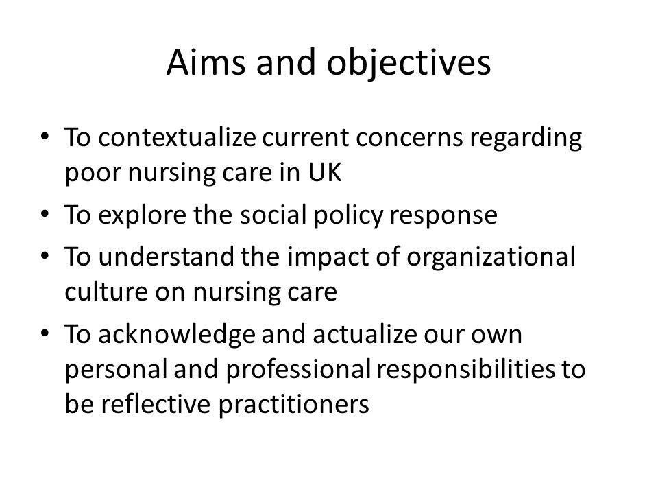 Aims and objectives To contextualize current concerns regarding poor nursing care in UK To explore the social policy response To understand the impact of organizational culture on nursing care To acknowledge and actualize our own personal and professional responsibilities to be reflective practitioners