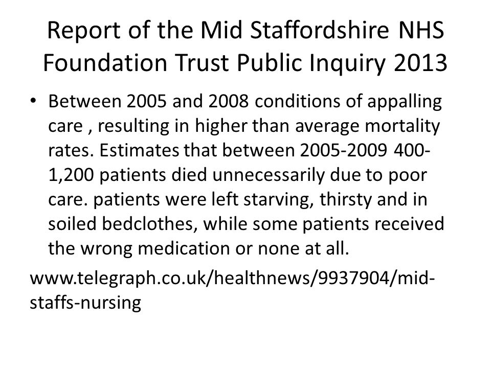 Report of the Mid Staffordshire NHS Foundation Trust Public Inquiry 2013 Between 2005 and 2008 conditions of appalling care, resulting in higher than average mortality rates.