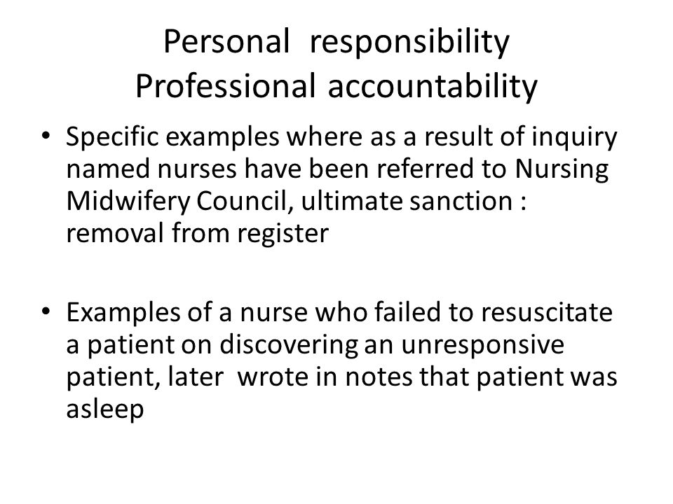 Personal responsibility Professional accountability Specific examples where as a result of inquiry named nurses have been referred to Nursing Midwifery Council, ultimate sanction : removal from register Examples of a nurse who failed to resuscitate a patient on discovering an unresponsive patient, later wrote in notes that patient was asleep