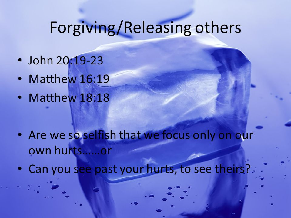 Forgiving/Releasing others John 20:19-23 Matthew 16:19 Matthew 18:18 Are we so selfish that we focus only on our own hurts……or Can you see past your hurts, to see theirs