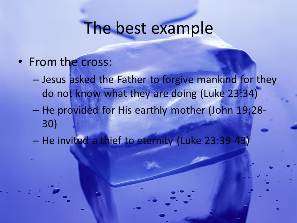The best example From the cross: – Jesus asked the Father to forgive mankind for they do not know what they are doing (Luke 23:34) – He provided for His earthly mother (John 19:28- 30) – He invited a thief to eternity (Luke 23:39-43)