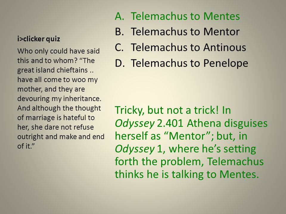 i>clicker quiz A.Telemachus to Mentes B.Telemachus to Mentor C.Telemachus to Antinous D.Telemachus to Penelope Tricky, but not a trick.