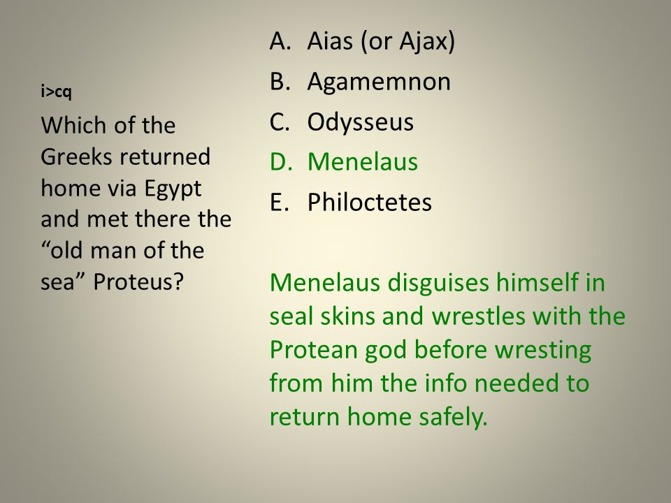 i>cq A.Aias (or Ajax) B.Agamemnon C.Odysseus D.Menelaus E.Philoctetes Menelaus disguises himself in seal skins and wrestles with the Protean god before wresting from him the info needed to return home safely.