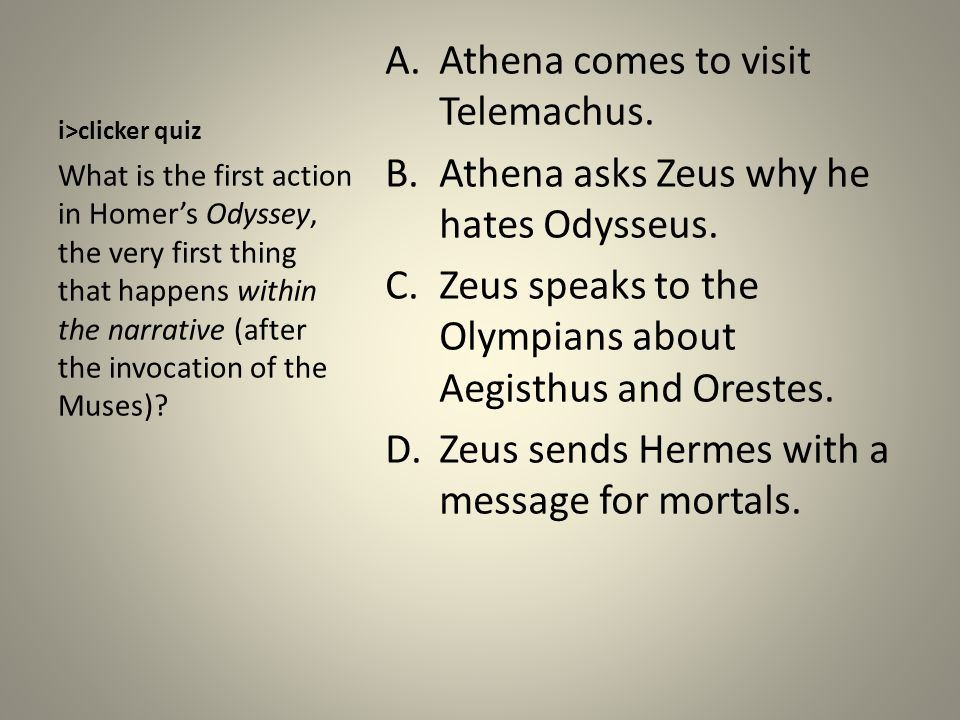 i>clicker quiz A.Athena comes to visit Telemachus. B.Athena asks Zeus why he hates Odysseus. C.Zeus speaks to the Olympians about Aegisthus and Oreste