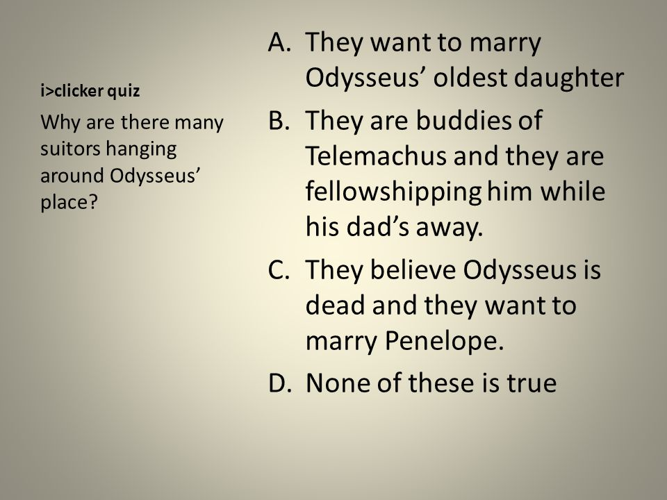 i>clicker quiz A.They want to marry Odysseus' oldest daughter B.They are buddies of Telemachus and they are fellowshipping him while his dad's away.