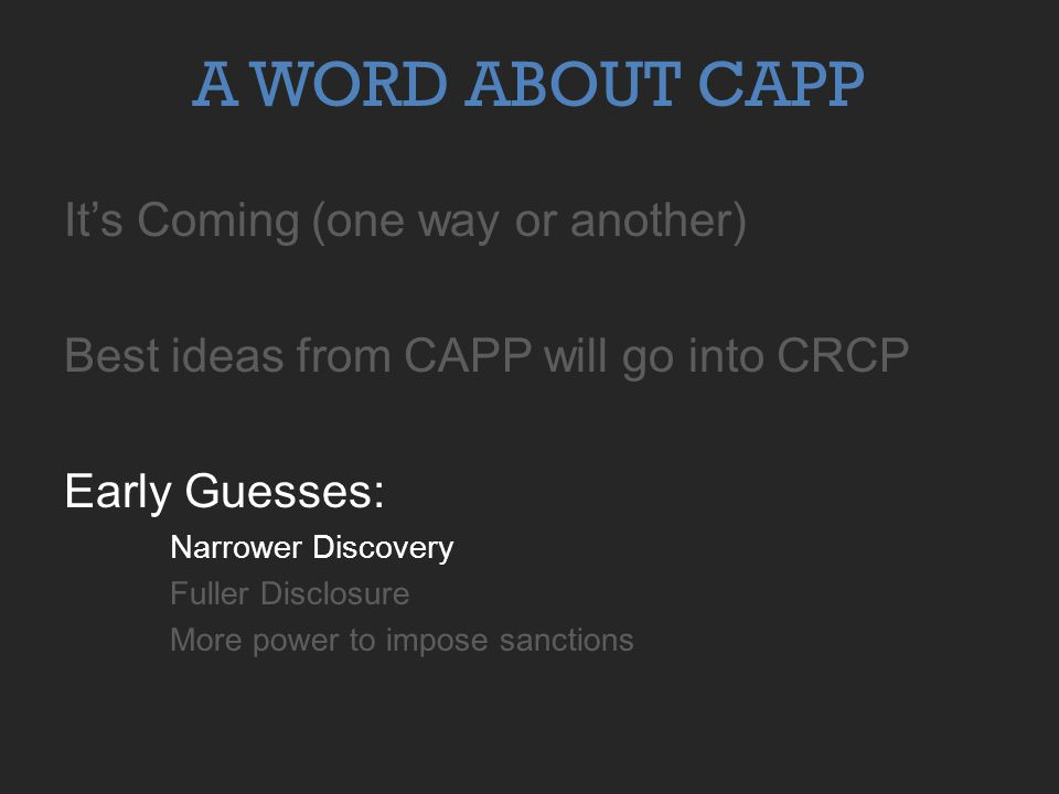 A WORD ABOUT CAPP It's Coming (one way or another) Best ideas from CAPP will go into CRCP Early Guesses: Narrower Discovery Fuller Disclosure More power to impose sanctions