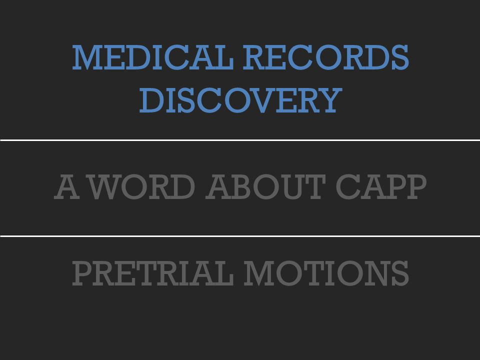 MEDICAL RECORDS DISCOVERY A WORD ABOUT CAPP PRETRIAL MOTIONS