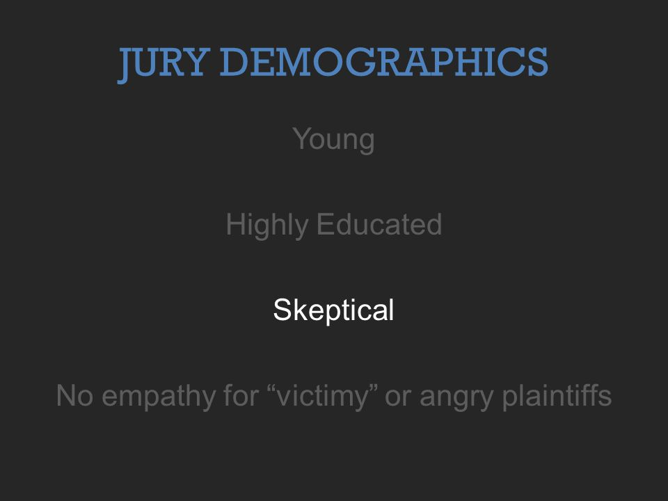JURY DEMOGRAPHICS Young Highly Educated Skeptical No empathy for victimy or angry plaintiffs