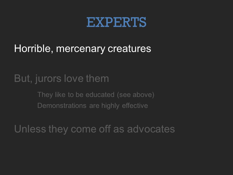Horrible, mercenary creatures But, jurors love them They like to be educated (see above) Demonstrations are highly effective Unless they come off as a