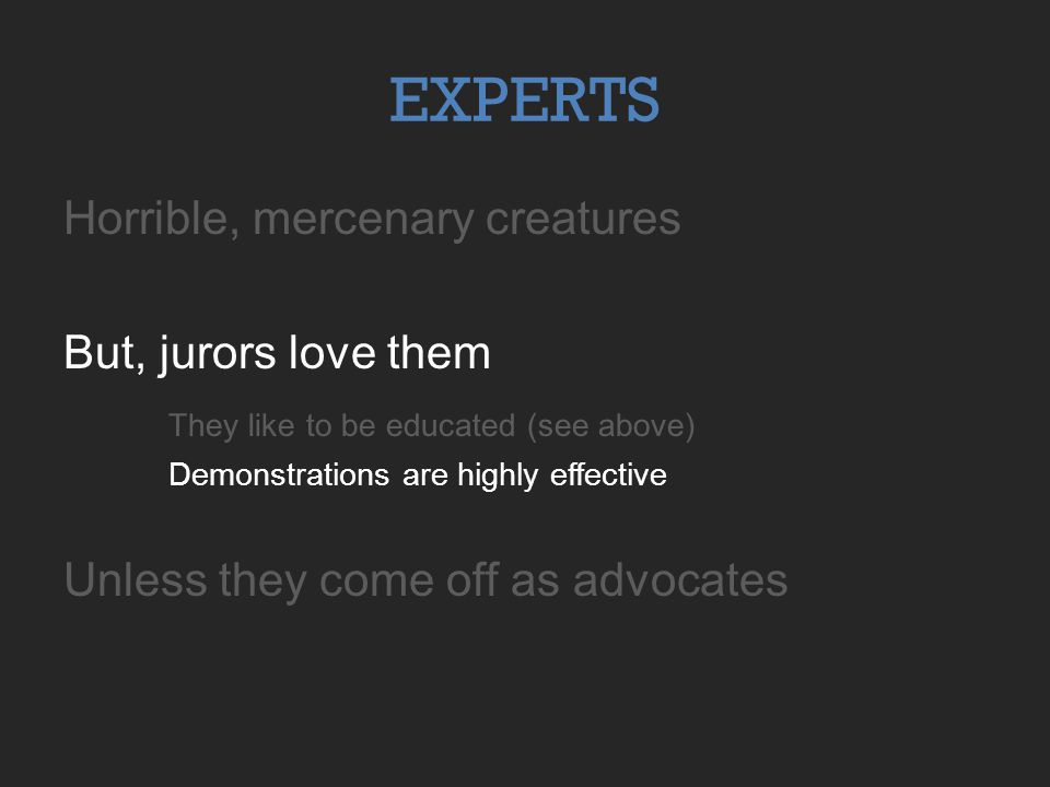 EXPERTS Horrible, mercenary creatures But, jurors love them They like to be educated (see above) Demonstrations are highly effective Unless they come off as advocates
