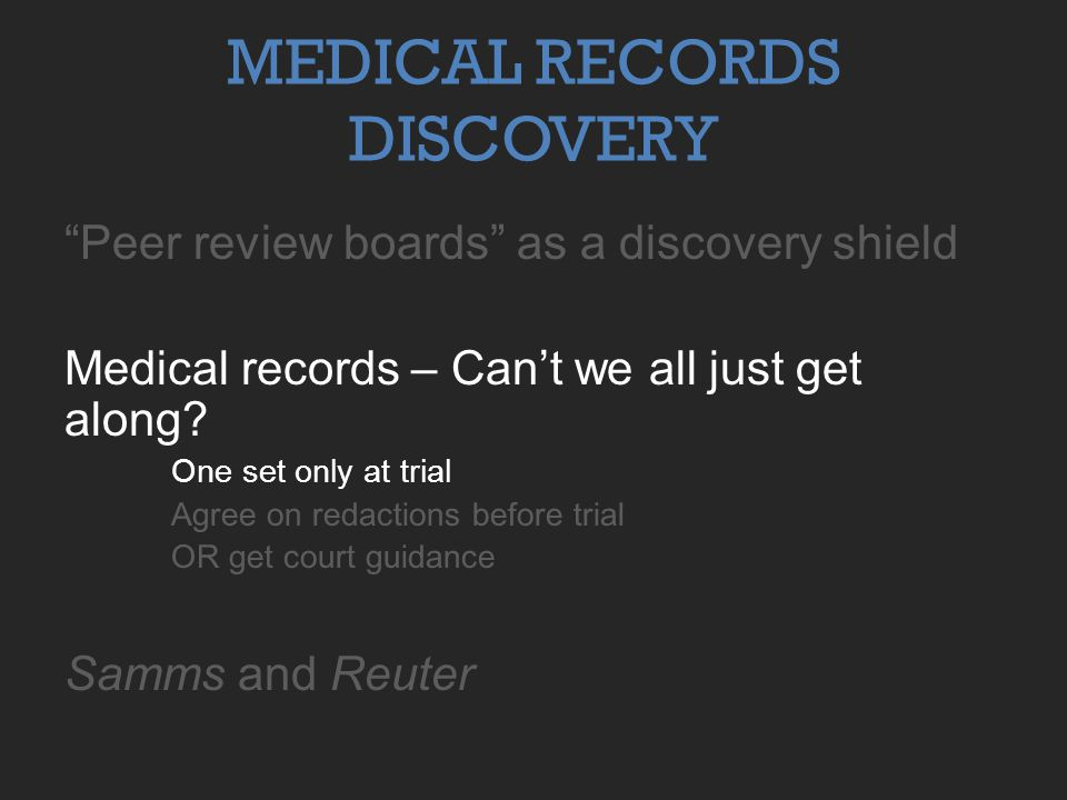 """Peer review boards"" as a discovery shield Medical records – Can't we all just get along? One set only at trial Agree on redactions before trial OR ge"