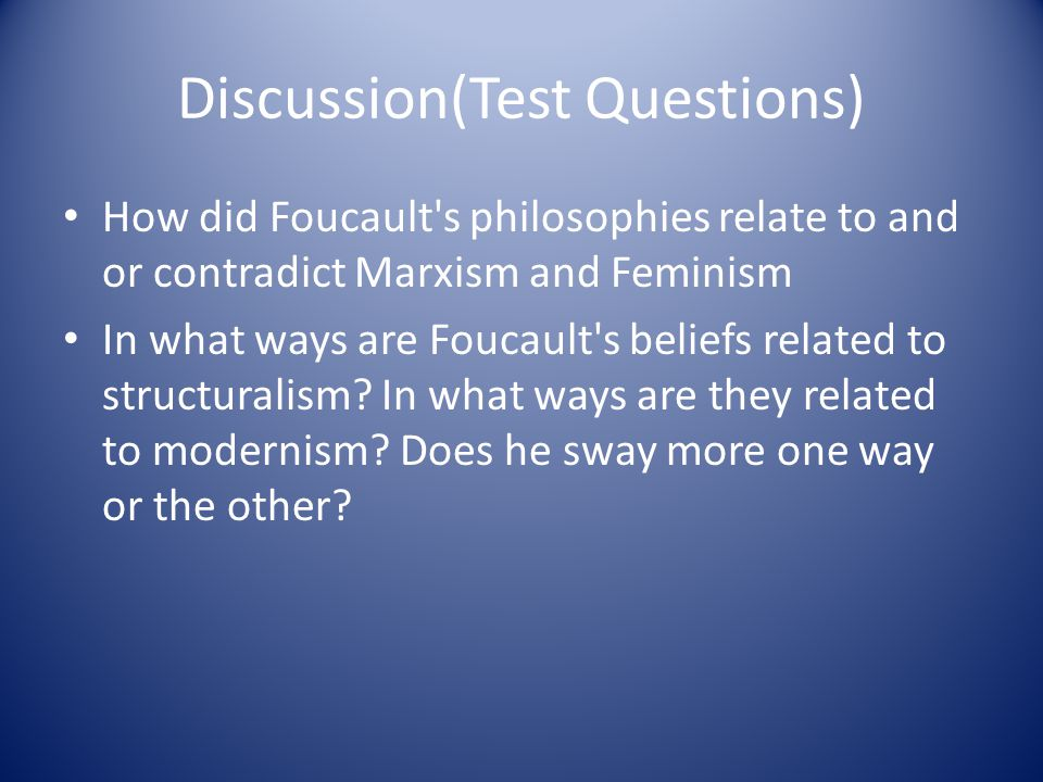 Discussion(Test Questions) How did Foucault s philosophies relate to and or contradict Marxism and Feminism In what ways are Foucault s beliefs related to structuralism.