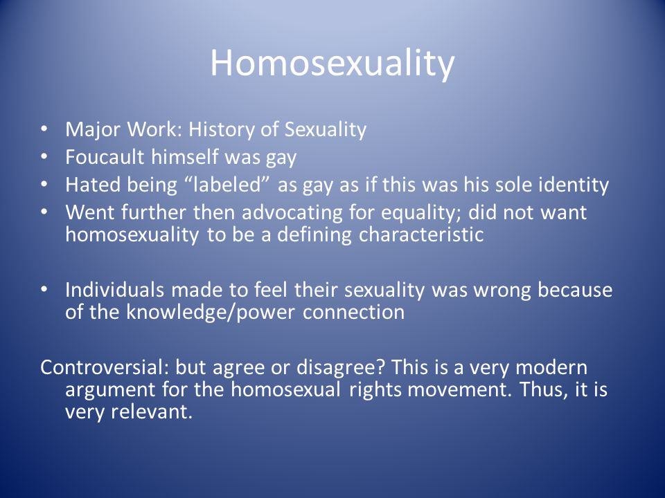 Homosexuality Major Work: History of Sexuality Foucault himself was gay Hated being labeled as gay as if this was his sole identity Went further then advocating for equality; did not want homosexuality to be a defining characteristic Individuals made to feel their sexuality was wrong because of the knowledge/power connection Controversial: but agree or disagree.