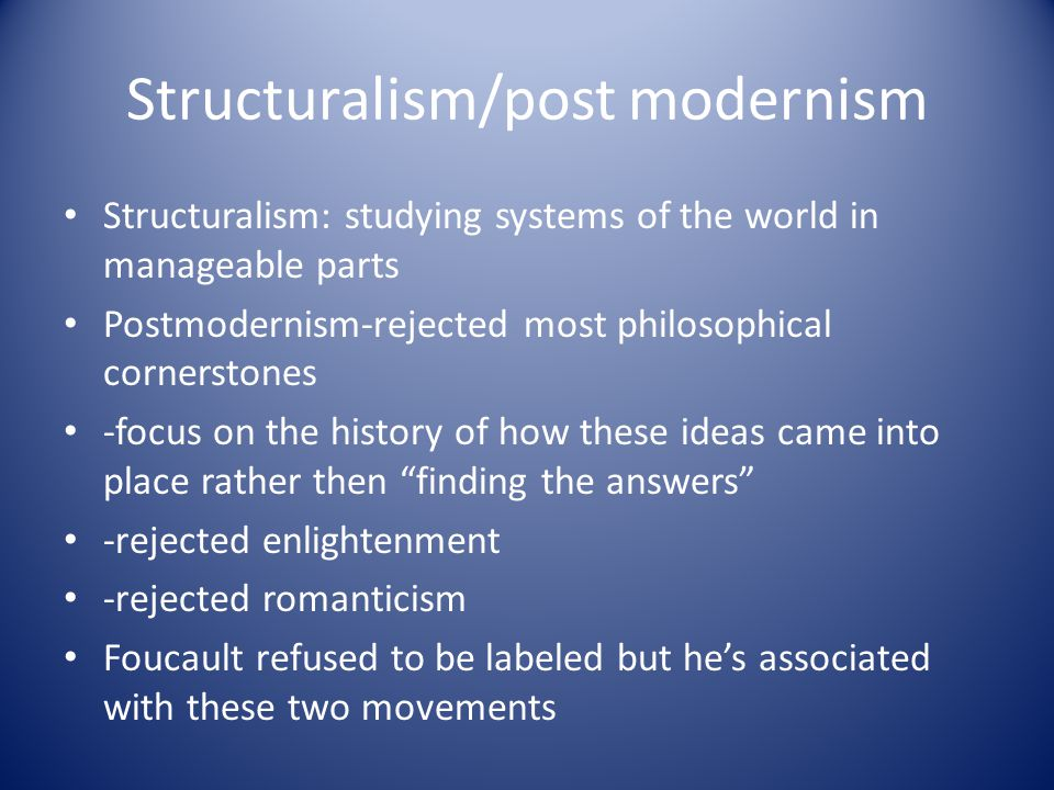 Structuralism/post modernism Structuralism: studying systems of the world in manageable parts Postmodernism-rejected most philosophical cornerstones -focus on the history of how these ideas came into place rather then finding the answers -rejected enlightenment -rejected romanticism Foucault refused to be labeled but he's associated with these two movements