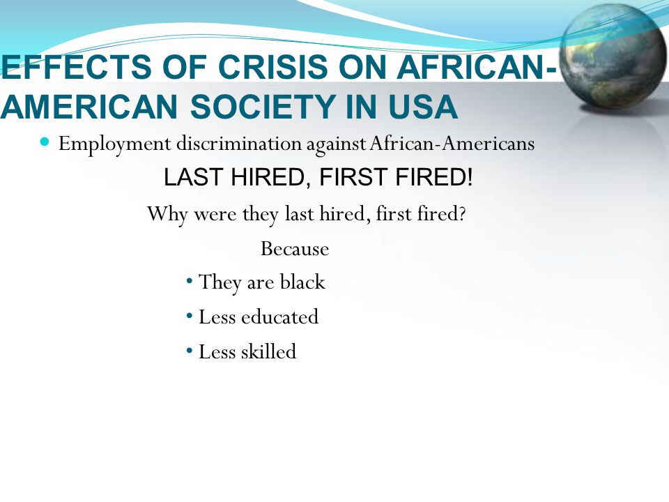 EFFECTS OF CRISIS ON AFRICAN- AMERICAN SOCIETY IN USA Employment discrimination against African-Americans LAST HIRED, FIRST FIRED.