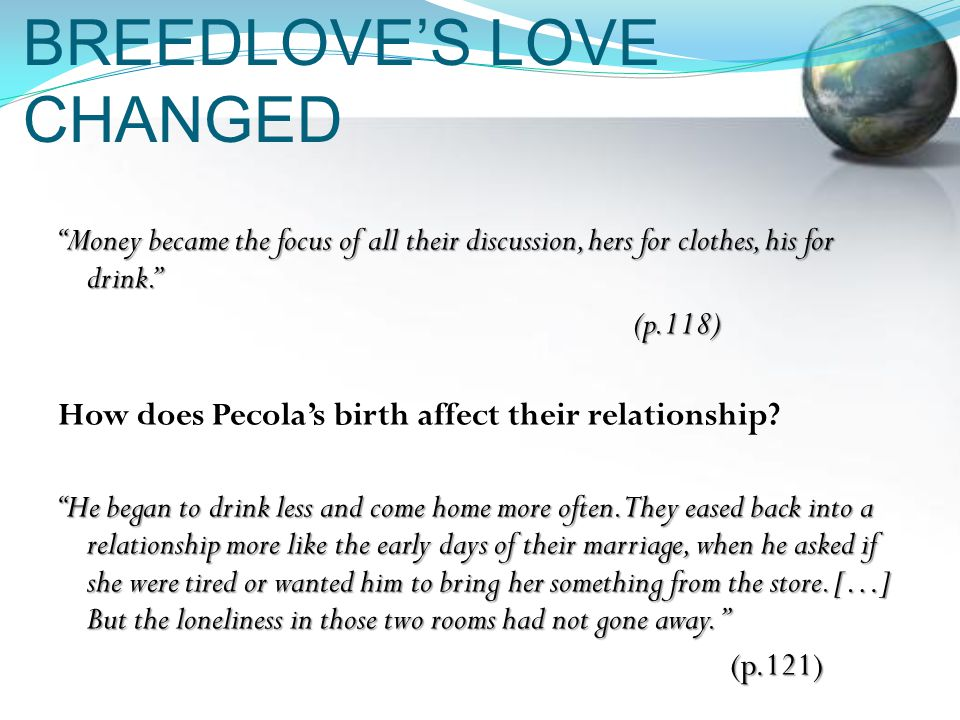 BREEDLOVE'S LOVE CHANGED Money became the focus of all their discussion, hers for clothes, his for drink. (p.118) How does Pecola's birth affect their relationship.