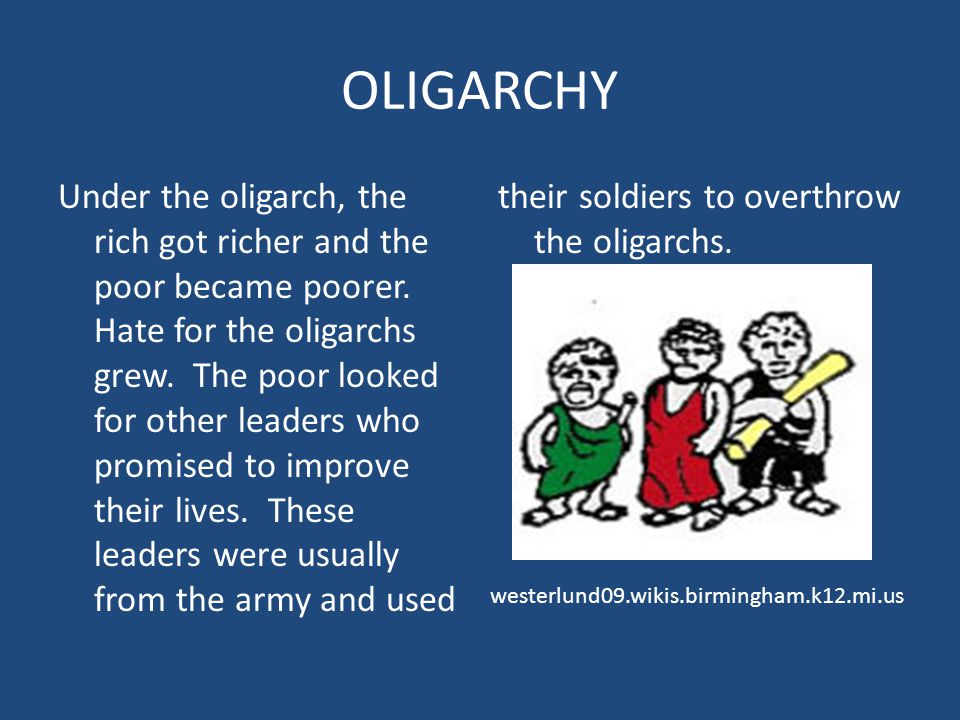 OLIGARCHY Under the oligarch, the rich got richer and the poor became poorer. Hate for the oligarchs grew. The poor looked for other leaders who promi