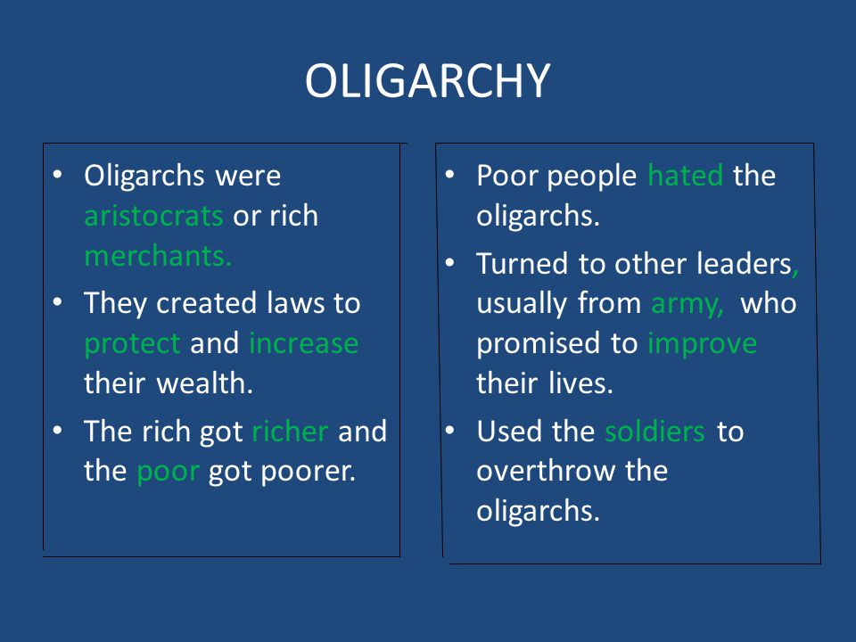 OLIGARCHY Oligarchs were aristocrats or rich merchants. They created laws to protect and increase their wealth. The rich got richer and the poor got p