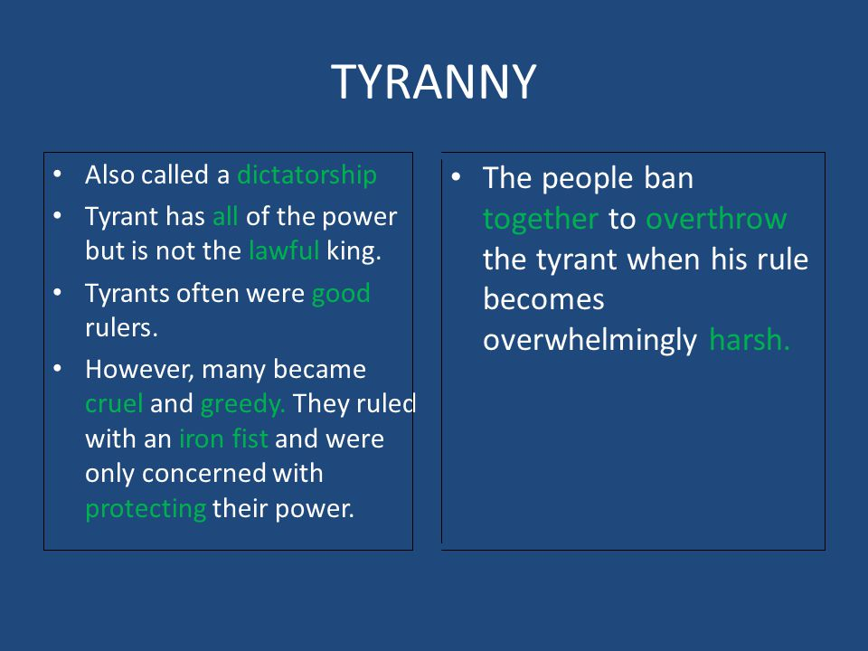 TYRANNY Also called a dictatorship Tyrant has all of the power but is not the lawful king. Tyrants often were good rulers. However, many became cruel