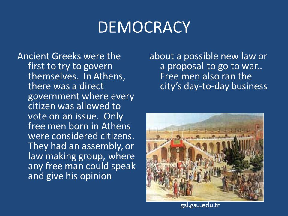 DEMOCRACY Ancient Greeks were the first to try to govern themselves. In Athens, there was a direct government where every citizen was allowed to vote