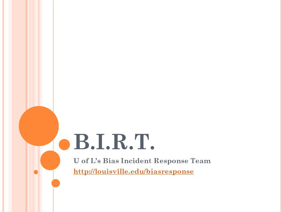 B.I.R.T. U of L's Bias Incident Response Team http://louisville.edu/biasresponse