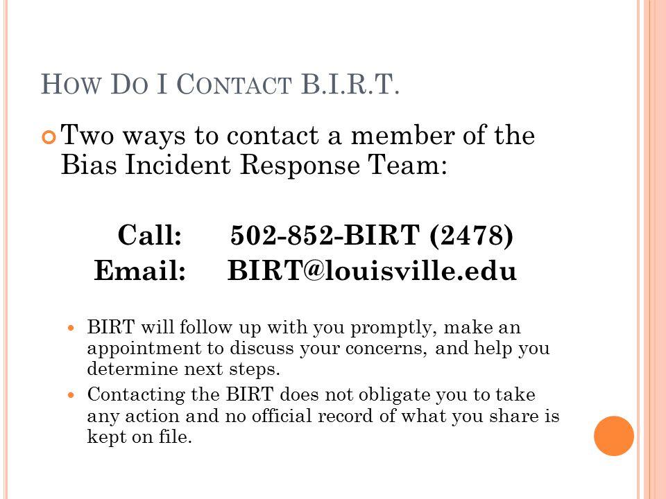 H OW D O I C ONTACT B.I.R.T. Two ways to contact a member of the Bias Incident Response Team: Call: 502-852-BIRT (2478) Email:BIRT@louisville.edu BIRT
