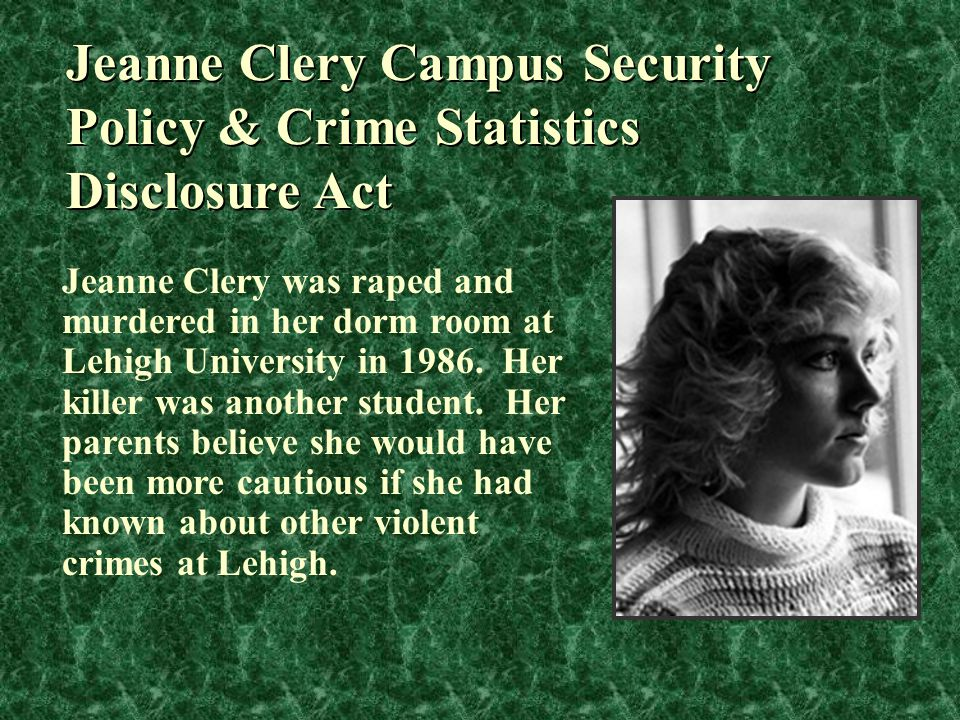 Jeanne Clery Campus Security Policy & Crime Statistics Disclosure Act Jeanne Clery was raped and murdered in her dorm room at Lehigh University in 198
