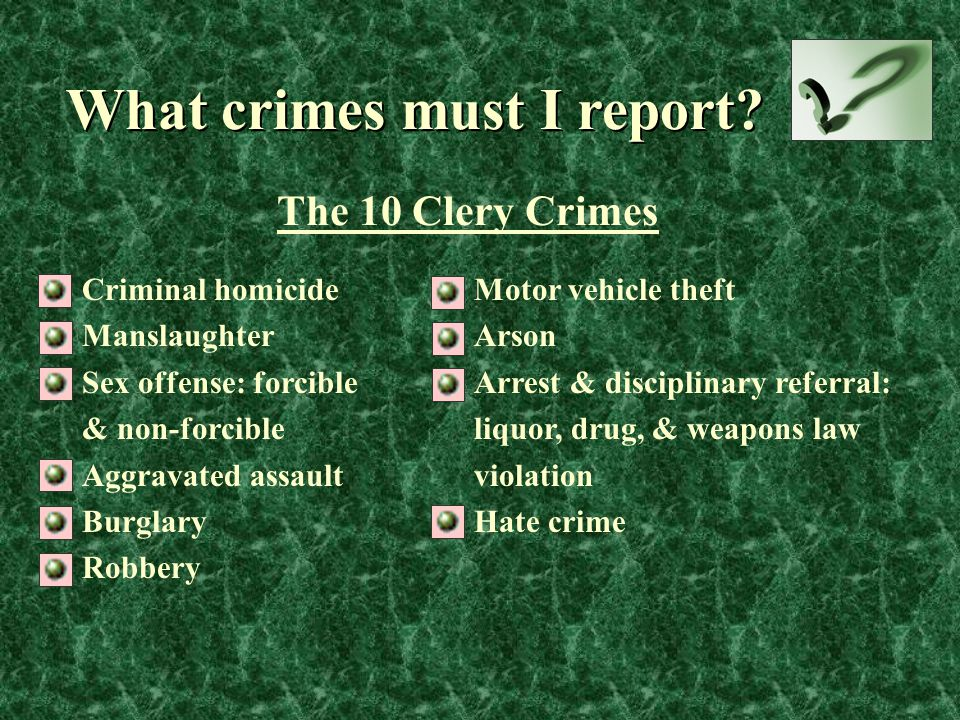 What crimes must I report? Criminal homicide Manslaughter Sex offense: forcible & non-forcible Aggravated assault Burglary Robbery Motor vehicle theft