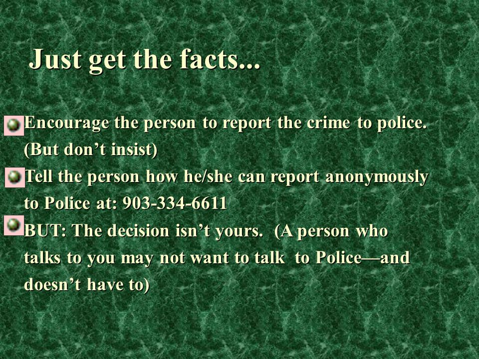 Just get the facts... Encourage the person to report the crime to police. (But don't insist) Tell the person how he/she can report anonymously to Poli