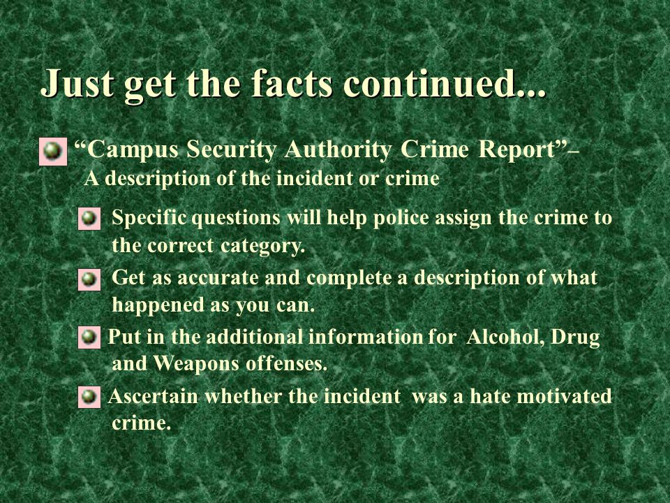 Just get the facts continued... Specific questions will help police assign the crime to the correct category. Get as accurate and complete a descripti