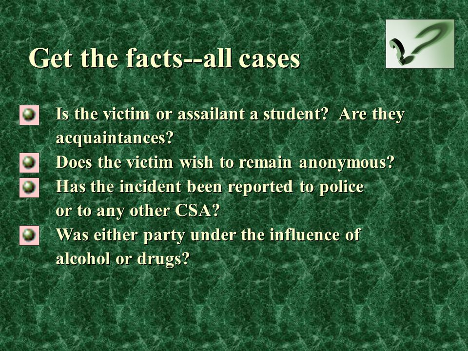 Is the victim or assailant a student? Are they acquaintances? Does the victim wish to remain anonymous? Has the incident been reported to police or to
