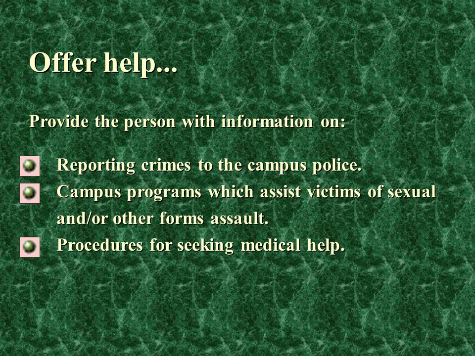 Offer help... Reporting crimes to the campus police. Campus programs which assist victims of sexual and/or other forms assault. Procedures for seeking