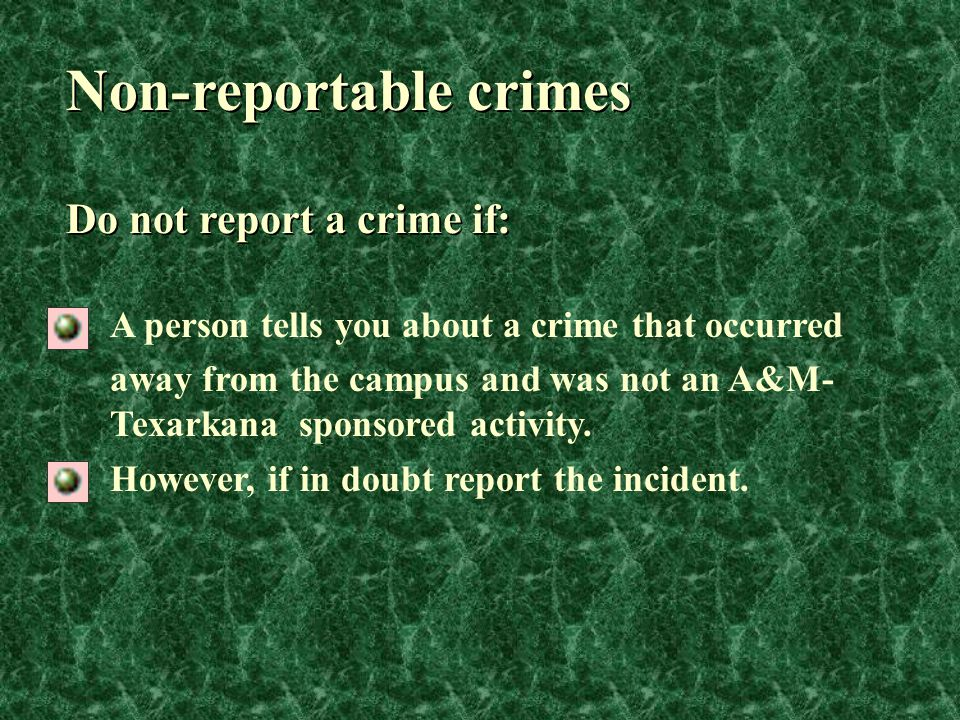 Non-reportable crimes A person tells you about a crime that occurred away from the campus and was not an A&M- Texarkana sponsored activity. However, i