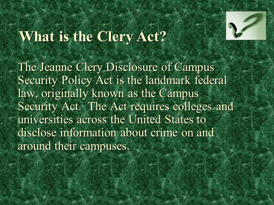 The Jeanne Clery Disclosure of Campus Security Policy Act is the landmark federal law, originally known as the Campus Security Act. The Act requires c