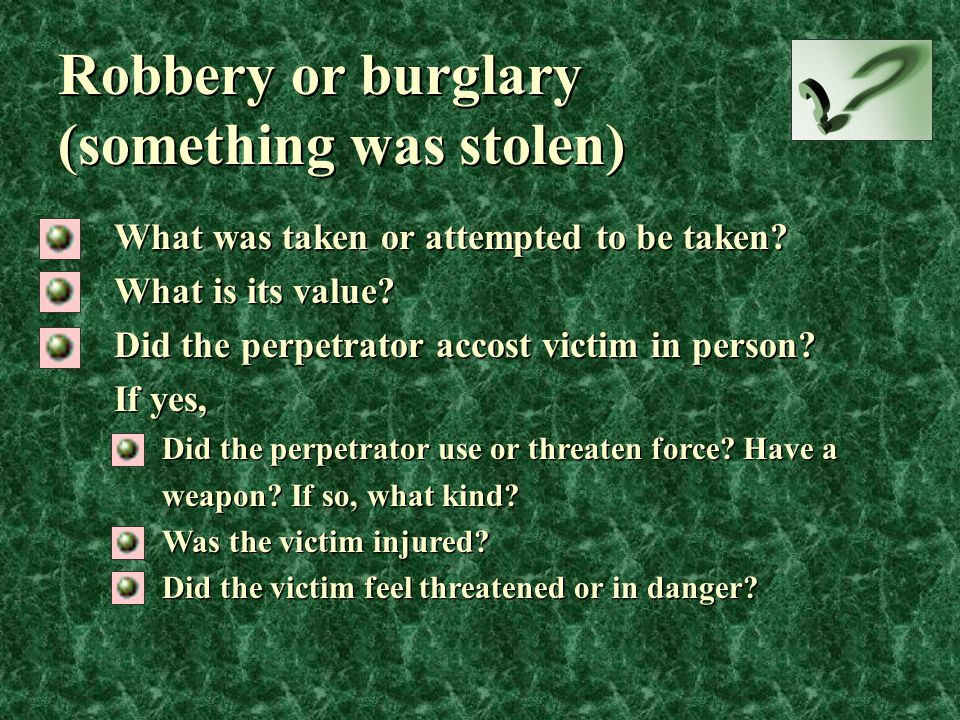Robbery or burglary (something was stolen) What was taken or attempted to be taken? What is its value? Did the perpetrator accost victim in person? If