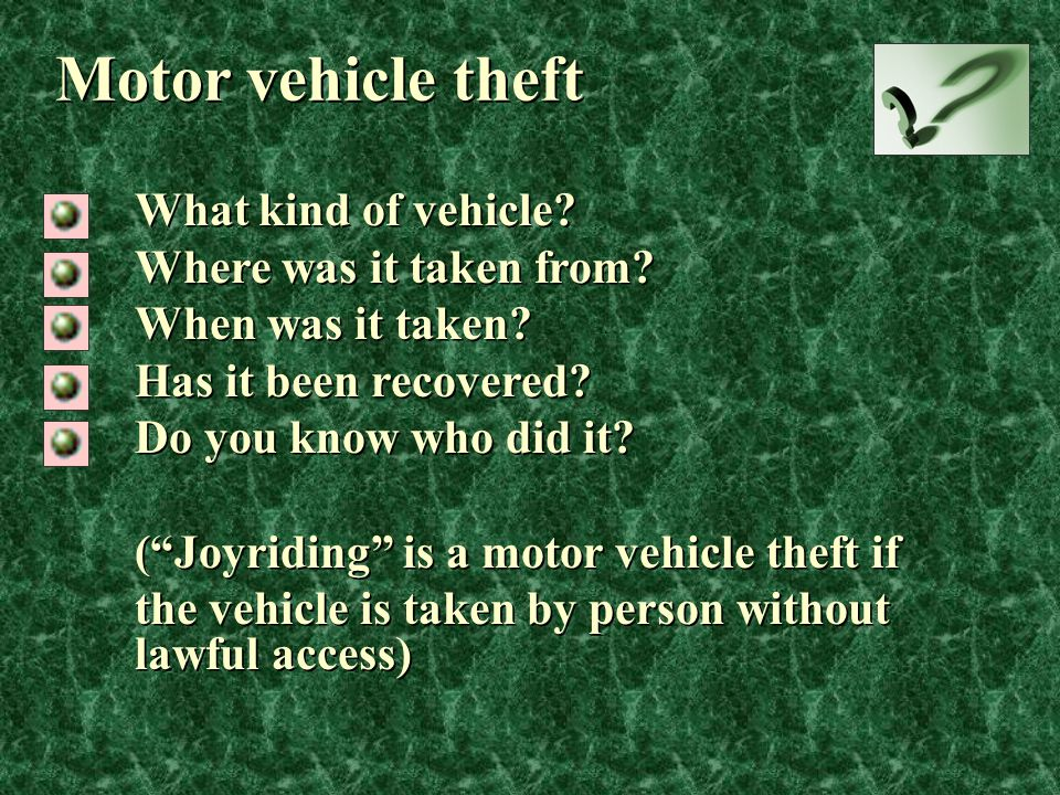 "Motor vehicle theft What kind of vehicle? Where was it taken from? When was it taken? Has it been recovered? Do you know who did it? (""Joyriding"" is a"