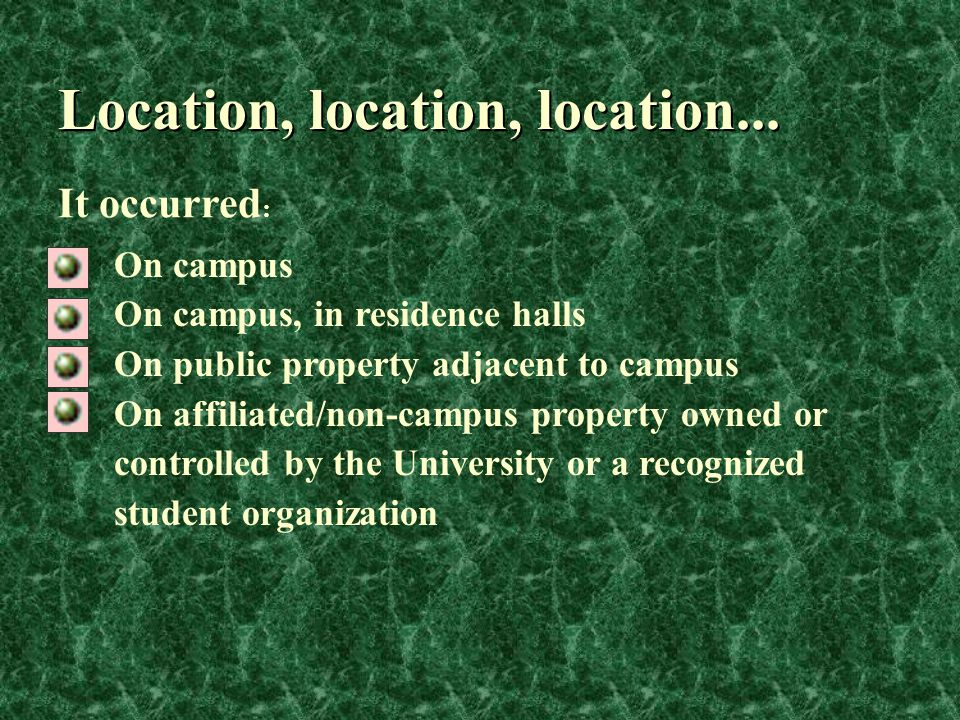 Location, location, location... On campus On campus, in residence halls On public property adjacent to campus On affiliated/non-campus property owned