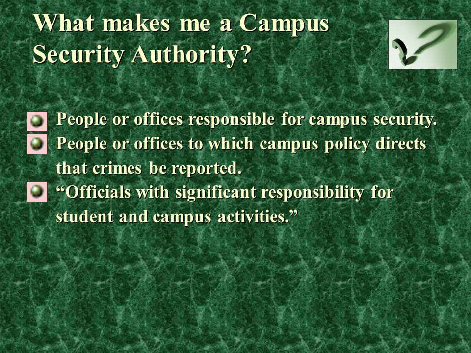 What makes me a Campus Security Authority? People or offices responsible for campus security. People or offices to which campus policy directs that cr