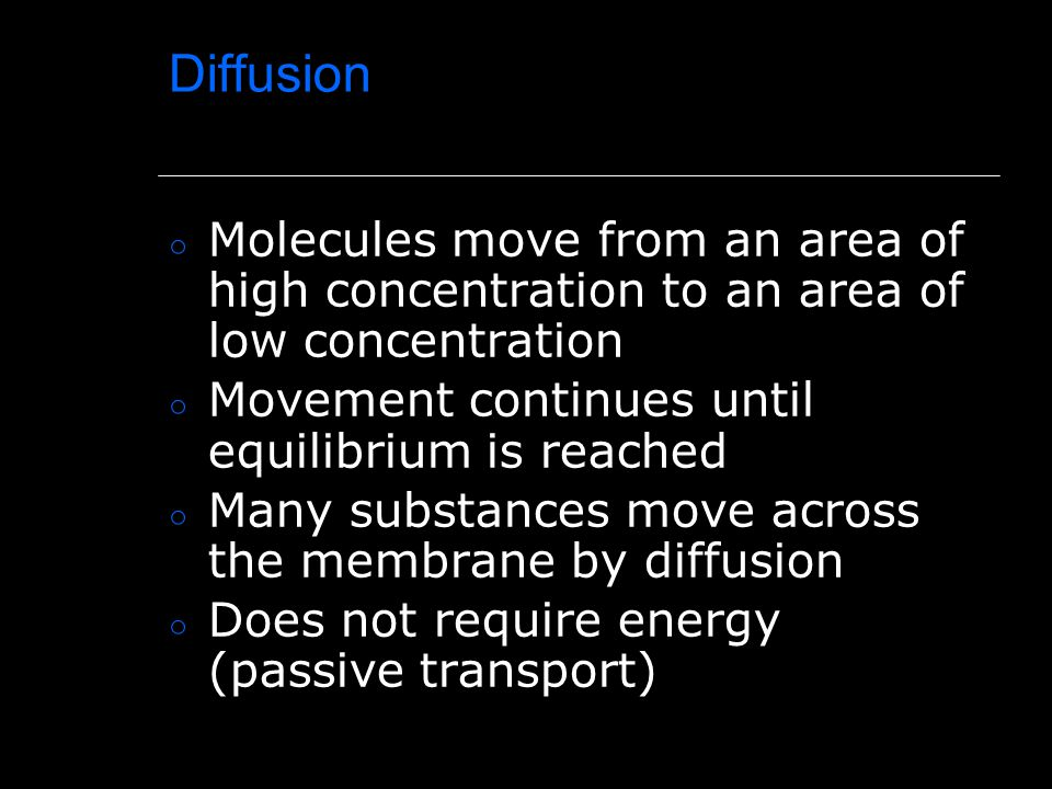 Diffusion ○ Molecules move from an area of high concentration to an area of low concentration ○ Movement continues until equilibrium is reached ○ Many